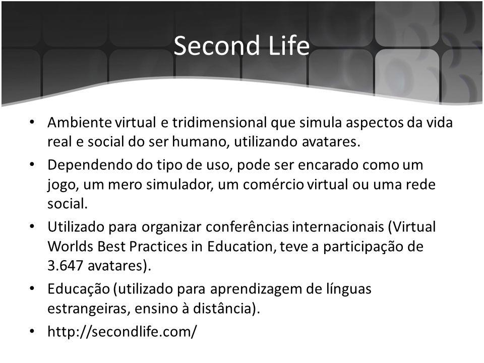 Second Life Ambiente virtual e tridimensional que simula aspectos da vida real e social do ser humano, utilizando avatares.
