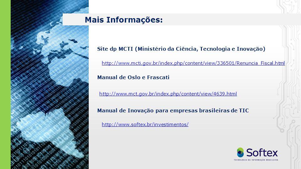 Mais Informações: http://www.mcti.gov.br/index.php/content/view/336501/Renuncia_Fiscal.html Site dp MCTI (Ministério da Ciência, Tecnologia e Inovação) Manual de Oslo e Frascati http://www.mct.gov.br/index.php/content/view/4639.html Manual de Inovação para empresas brasileiras de TIC http://www.softex.br/investimentos/