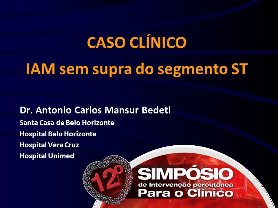 CASO CLÍNICO IAM sem supra do segmento ST Dr. Antonio Carlos Mansur Bedeti Santa Casa de Belo Horizonte Hospital Belo Horizonte Hospital Vera Cruz Hos