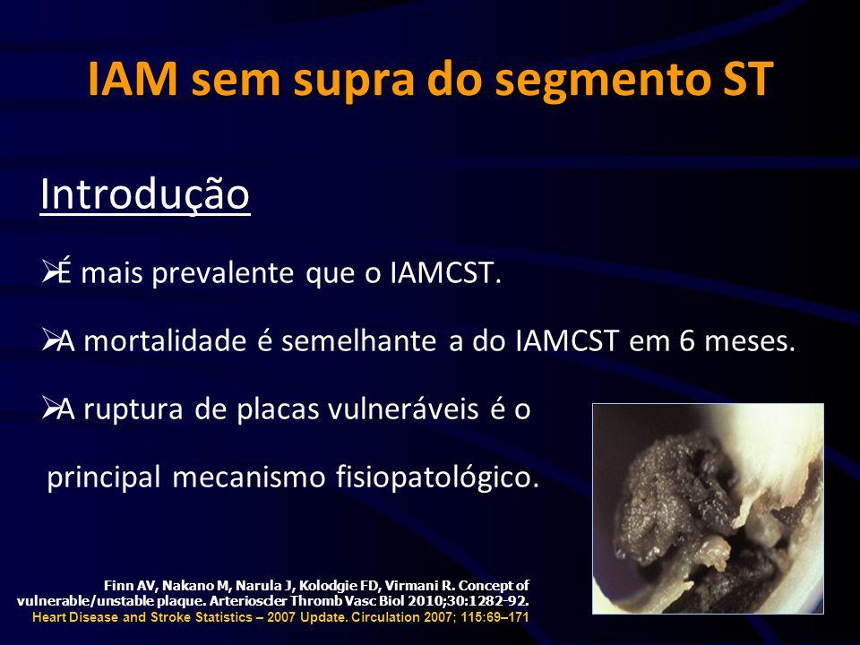 IAM sem supra do segmento ST Introdução É mais prevalente que o IAMCST. A mortalidade é semelhante a do IAMCST em 6 meses. A ruptura de placas vulnerá