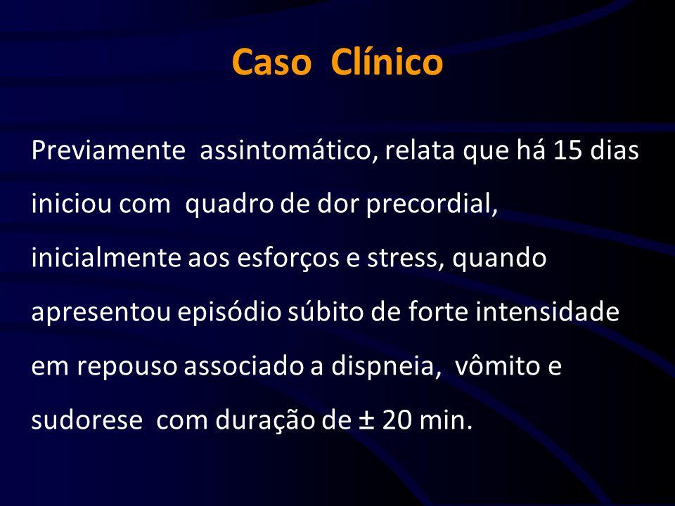 Caso Clínico Previamente assintomático, relata que há 15 dias iniciou com quadro de dor precordial, inicialmente aos esforços e stress, quando apresen