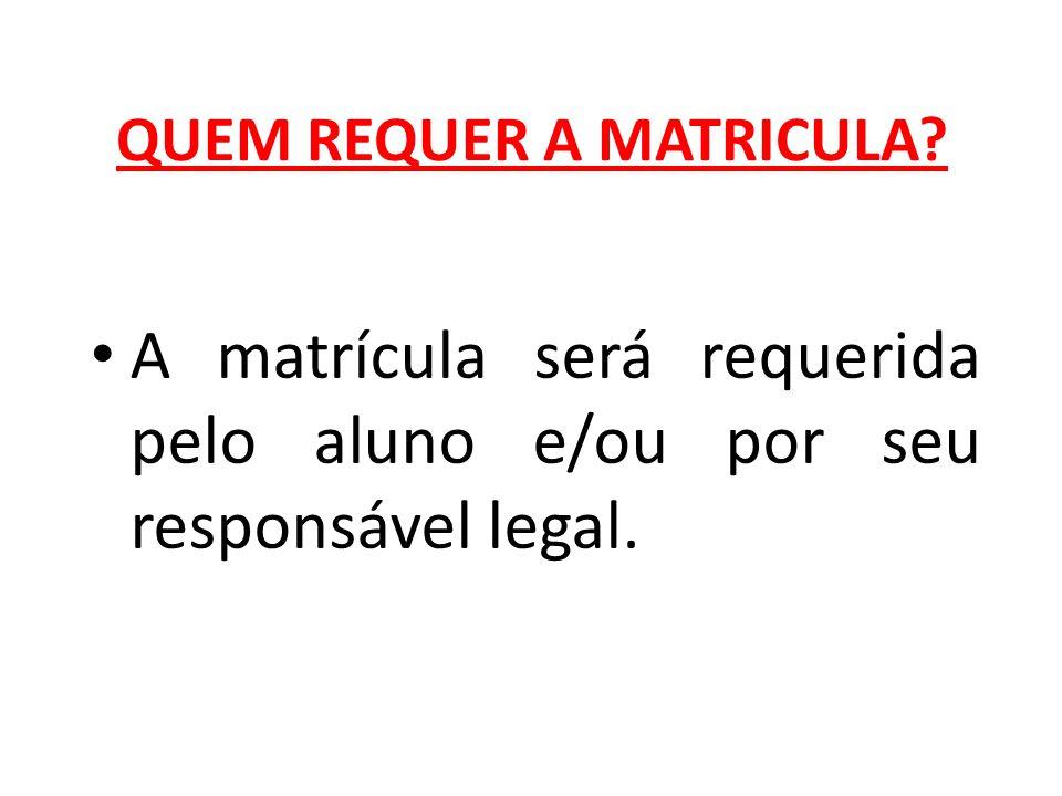 QUEM REQUER A MATRICULA? A matrícula será requerida pelo aluno e/ou por seu responsável legal.