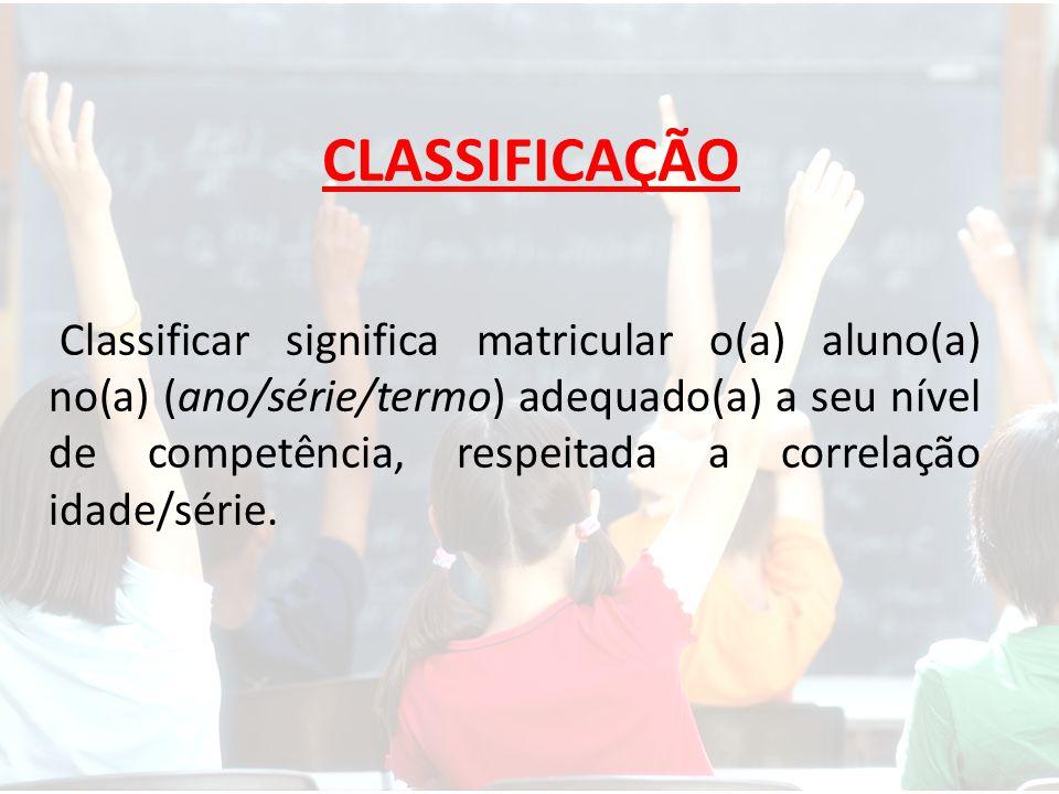 CLASSIFICAÇÃO Classificar significa matricular o(a) aluno(a) no(a) (ano/série/termo) adequado(a) a seu nível de competência, respeitada a correlação idade/série.
