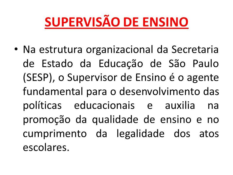 SUPERVISÃO DE ENSINO Na estrutura organizacional da Secretaria de Estado da Educação de São Paulo (SESP), o Supervisor de Ensino é o agente fundamental para o desenvolvimento das políticas educacionais e auxilia na promoção da qualidade de ensino e no cumprimento da legalidade dos atos escolares.