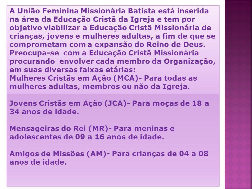 A União Feminina Missionária Batista está inserida na área da Educação Cristã da Igreja e tem por objetivo viabilizar a Educação Cristã Missionária de