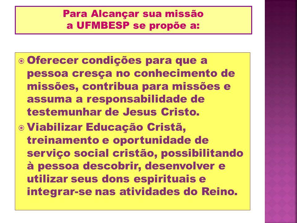 Oferecer condições para que a pessoa cresça no conhecimento de missões, contribua para missões e assuma a responsabilidade de testemunhar de Jesus Cri