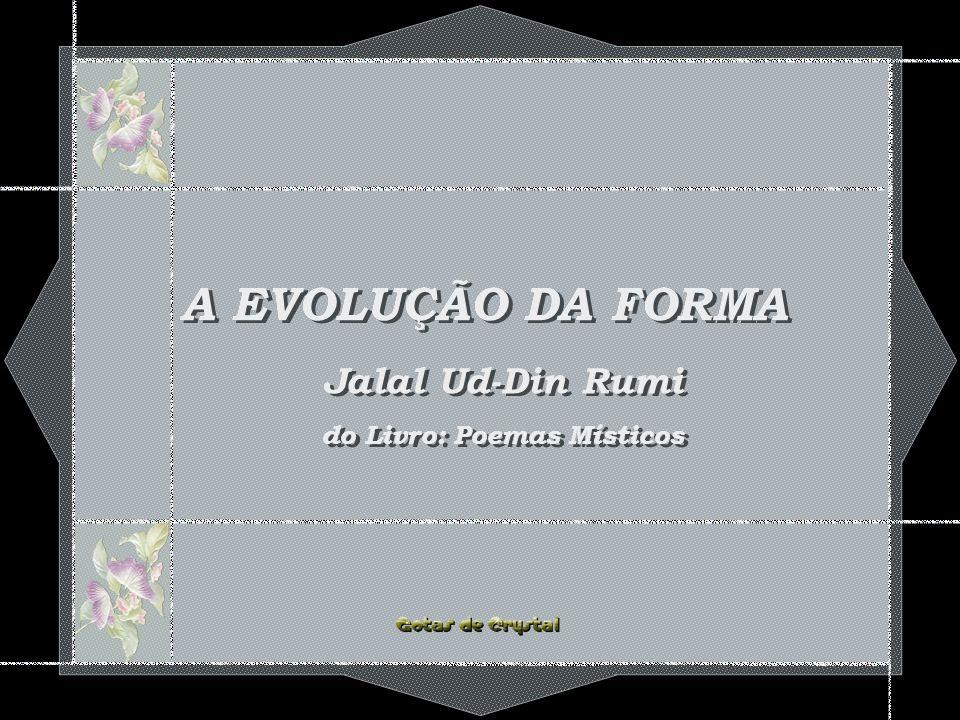 A EVOLUÇÃO DA FORMA A EVOLUÇÃO DA FORMA A EVOLUÇÃO DA FORMA Jalal Ud-Din Rumi do Livro: Poemas Místicos Jalal Ud-Din Rumi do Livro: Poemas Místicos
