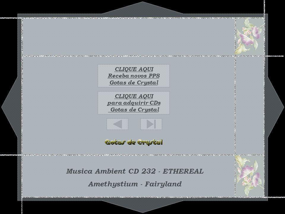 Musica Ambient CD 232 - ETHEREAL Amethystium - Fairyland CLIQUE AQUI para adquirir CDs Gotas de Crystal CLIQUE AQUI Receba novos PPS Gotas de Crystal