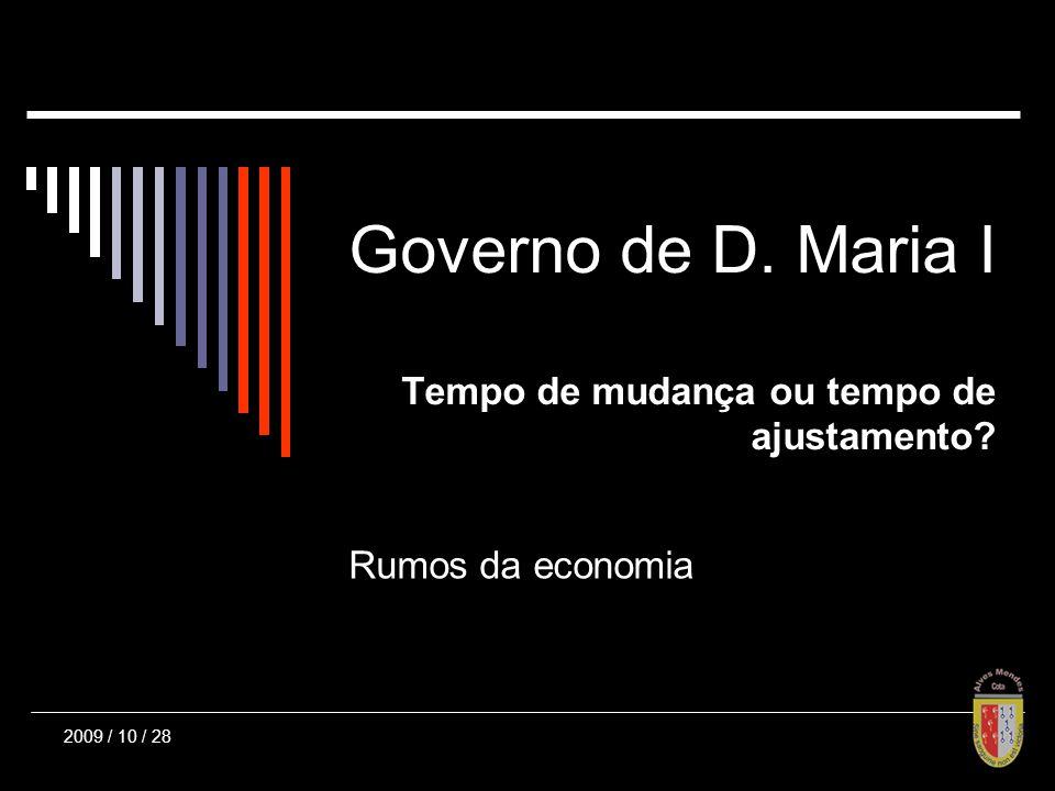 Governo de D. Maria I Tempo de mudança ou tempo de ajustamento Rumos da economia 2009 / 10 / 28