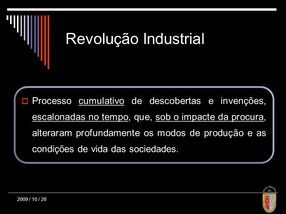 2009 / 10 / 28 Revolução Industrial Processo cumulativo de descobertas e invenções, escalonadas no tempo, que, sob o impacte da procura, alteraram profundamente os modos de produção e as condições de vida das sociedades.