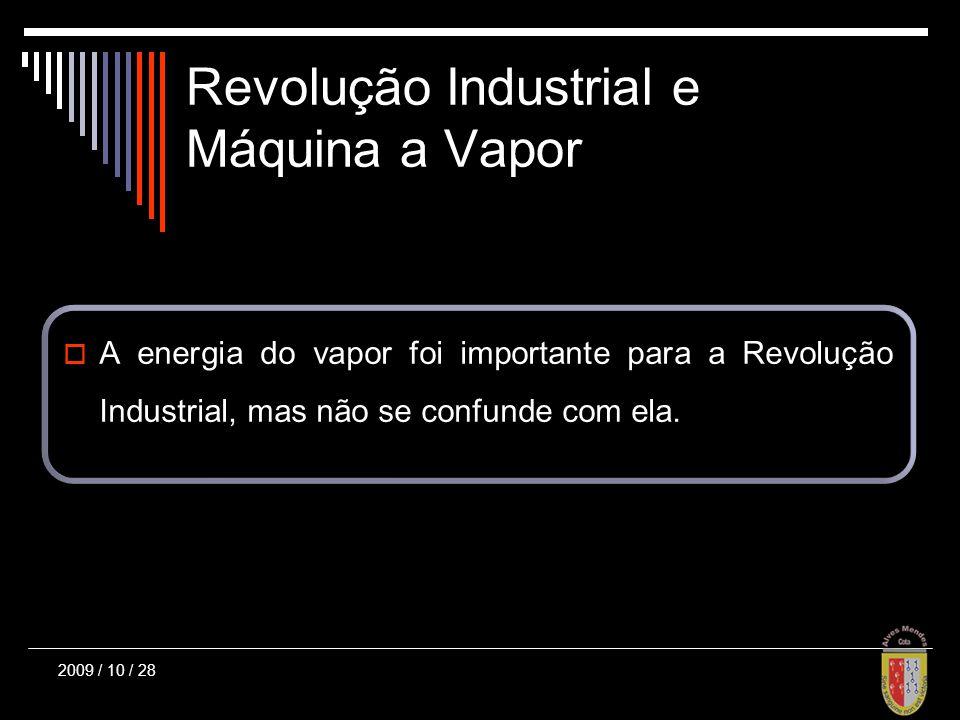 Revolução Industrial e Máquina a Vapor 2009 / 10 / 28 A energia do vapor foi importante para a Revolução Industrial, mas não se confunde com ela.