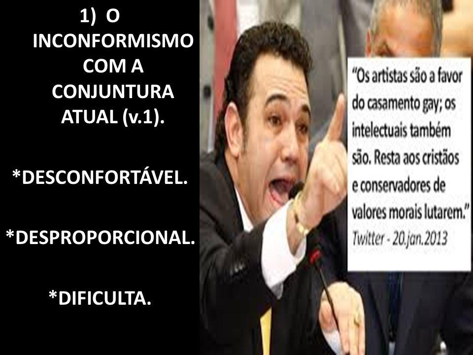 1)O INCONFORMISMO COM A CONJUNTURA ATUAL (v.1). *DESCONFORTÁVEL. *DESPROPORCIONAL. *DIFICULTA.