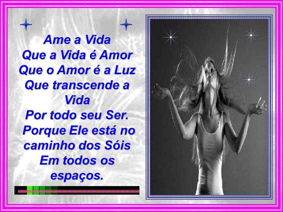 Ame a Vida Que a Vida é Amor Que o Amor é a Luz Que transcende a Vida Por todo seu Ser.