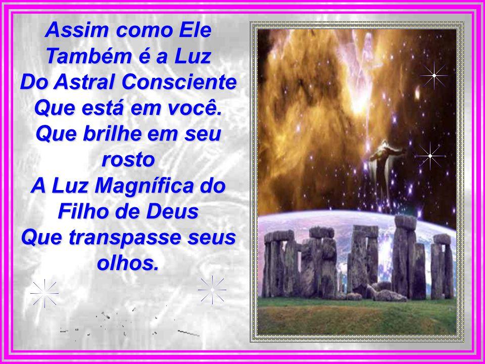 Assim como Ele Também é a Luz Do Astral Consciente Que está em você.