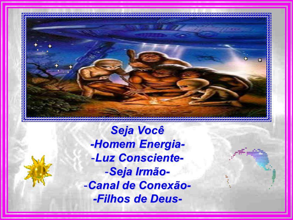 Seja Você -Homem Energia- -Luz -Luz Consciente- -Seja -Seja Irmão- -Canal -Canal de Conexão- -Filhos de Deus-