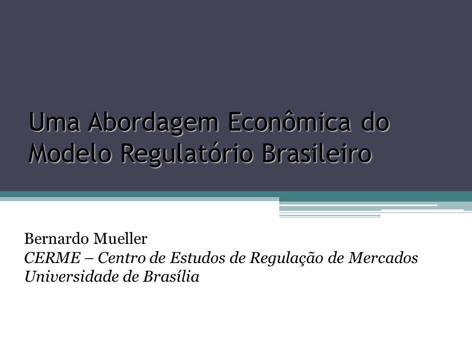 Uma Abordagem Econômica do Modelo Regulatório Brasileiro Bernardo Mueller CERME – Centro de Estudos de Regulação de Mercados Universidade de Brasília