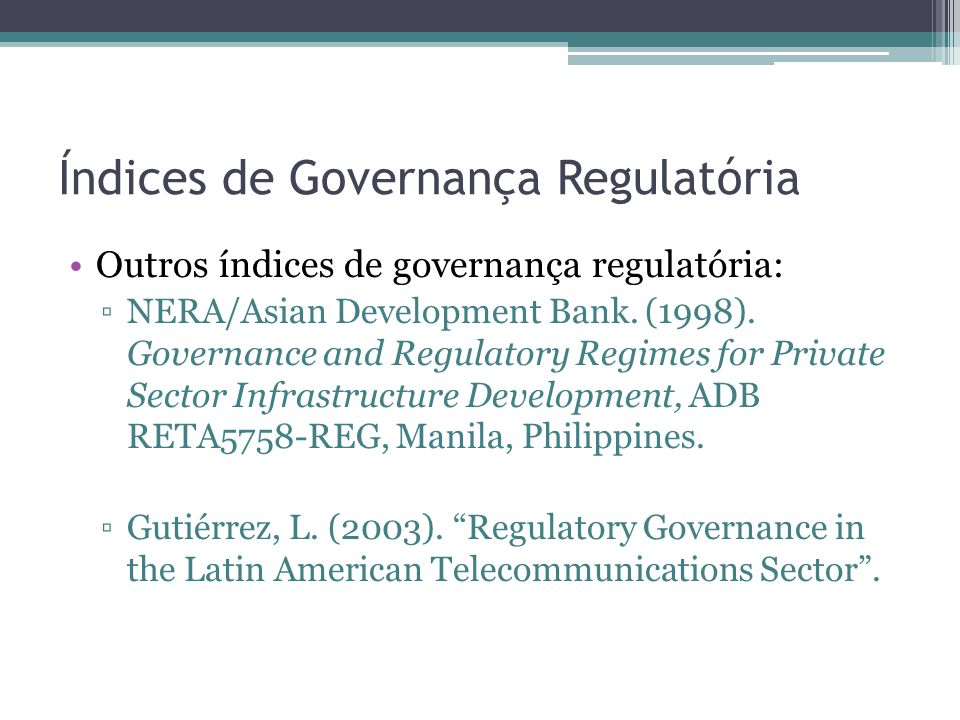 Índices de Governança Regulatória Outros índices de governança regulatória: NERA/Asian Development Bank. (1998). Governance and Regulatory Regimes for