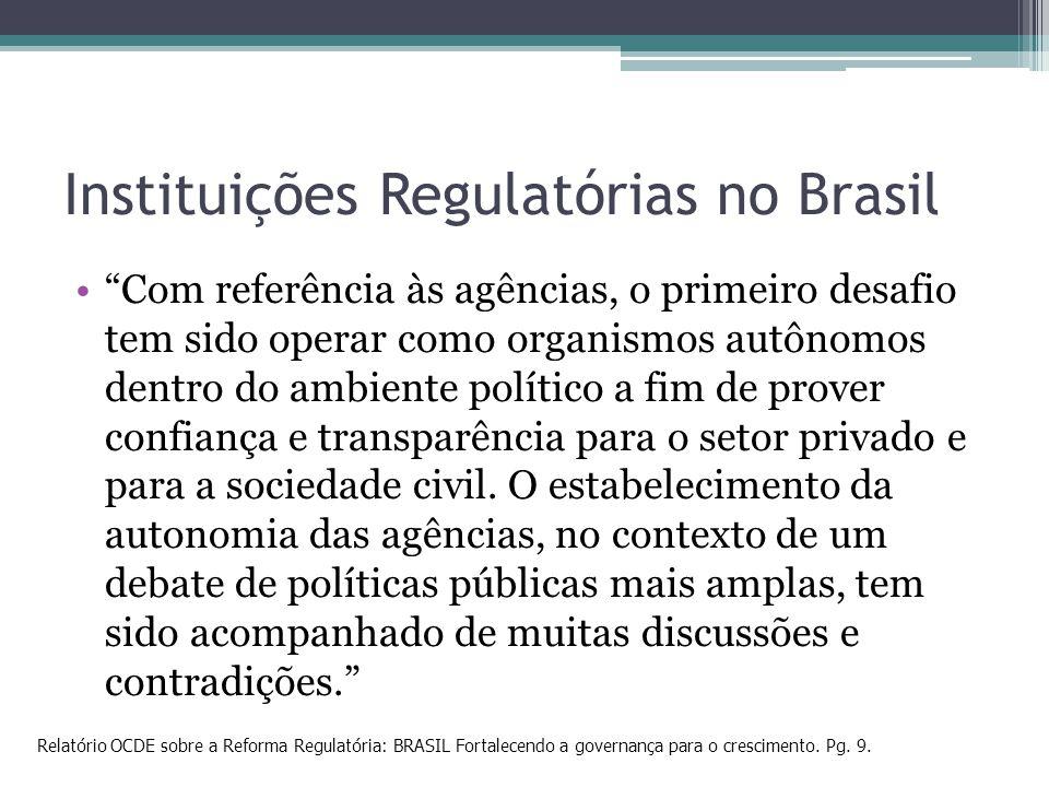 Instituições Regulatórias no Brasil Com referência às agências, o primeiro desafio tem sido operar como organismos autônomos dentro do ambiente políti