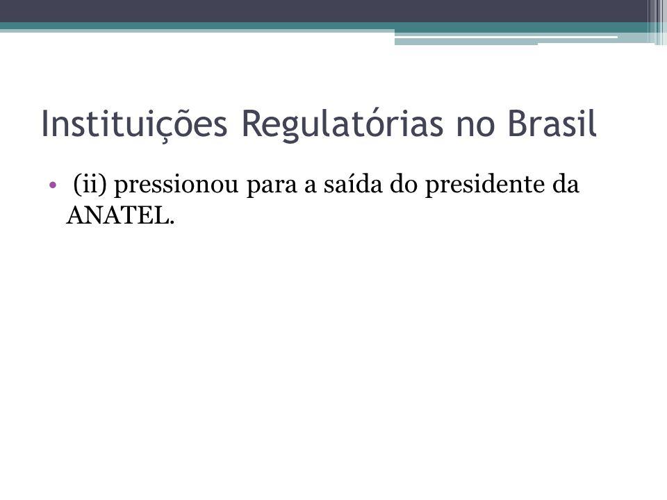 (ii) pressionou para a saída do presidente da ANATEL. Instituições Regulatórias no Brasil