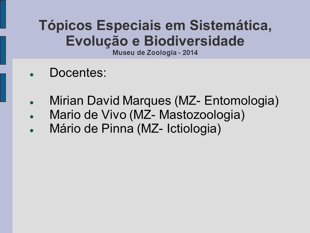 Tópicos Especiais em Sistemática, Evolução e Biodiversidade Museu de Zoologia - 2014 Docentes: Mirian David Marques (MZ- Entomologia) Mario de Vivo (M