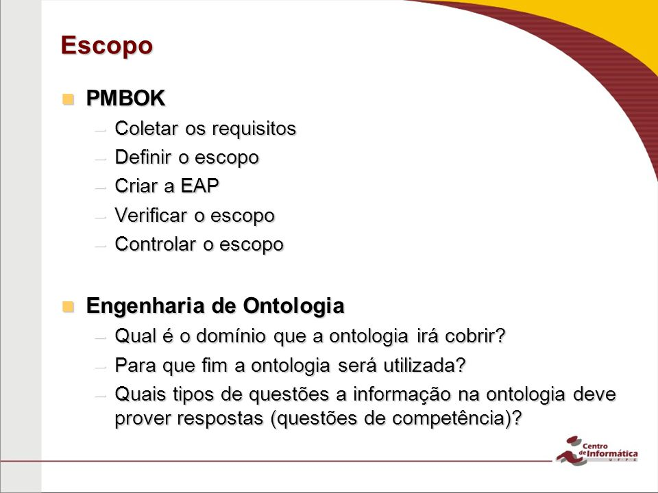 Escopo PMBOK PMBOK –Coletar os requisitos –Definir o escopo –Criar a EAP –Verificar o escopo –Controlar o escopo Engenharia de Ontologia Engenharia de Ontologia –Qual é o domínio que a ontologia irá cobrir.