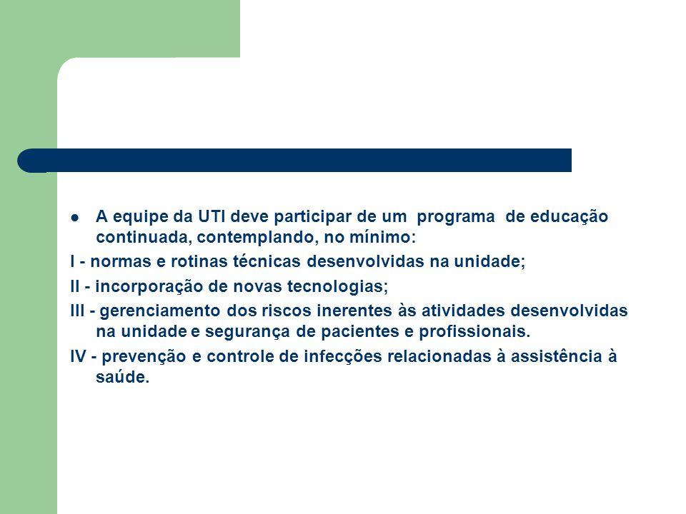 A equipe da UTI deve participar de um programa de educação continuada, contemplando, no mínimo: I - normas e rotinas técnicas desenvolvidas na unidade