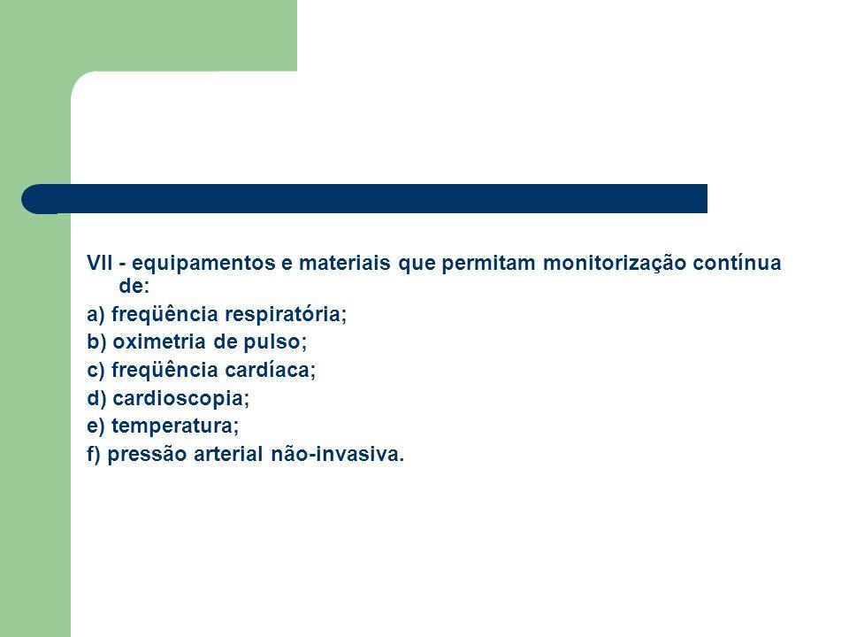 VII - equipamentos e materiais que permitam monitorização contínua de: a) freqüência respiratória; b) oximetria de pulso; c) freqüência cardíaca; d) c