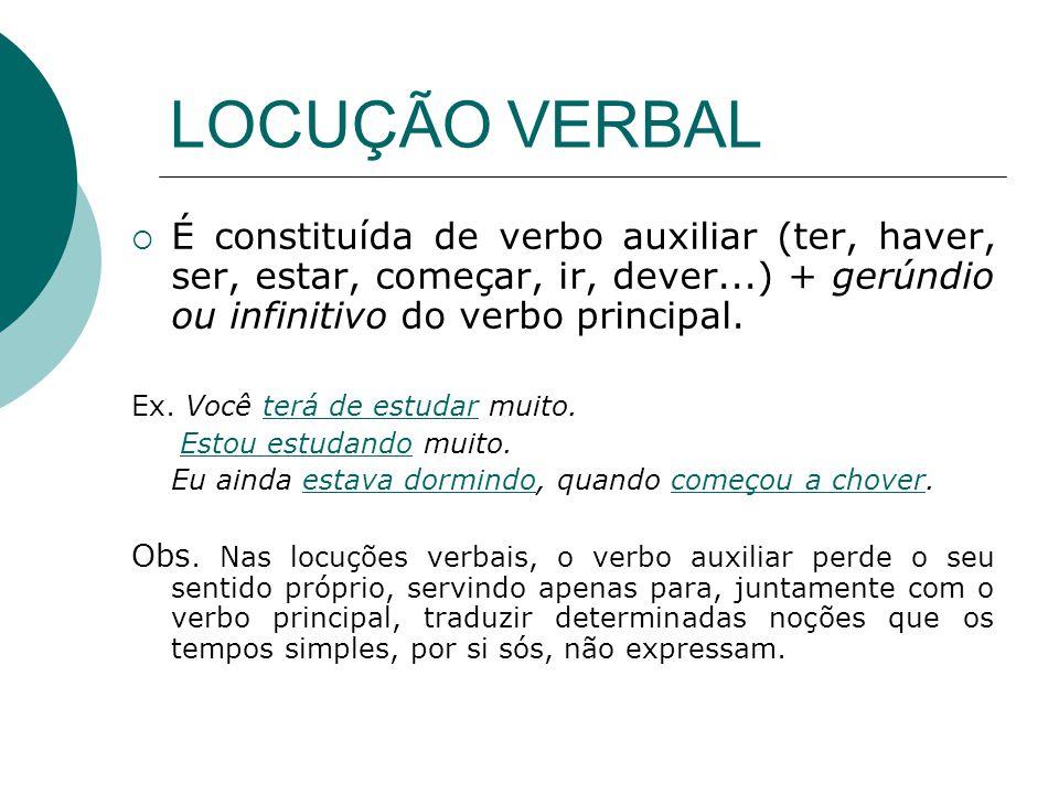 LOCUÇÃO VERBAL É constituída de verbo auxiliar (ter, haver, ser, estar, começar, ir, dever...) + gerúndio ou infinitivo do verbo principal. Ex. Você t