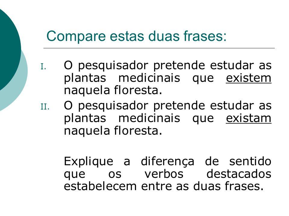 Compare estas duas frases: I. O pesquisador pretende estudar as plantas medicinais que existem naquela floresta. II. O pesquisador pretende estudar as