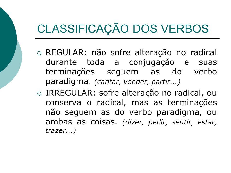 CLASSIFICAÇÃO DOS VERBOS REGULAR: não sofre alteração no radical durante toda a conjugação e suas terminações seguem as do verbo paradigma. (cantar, v
