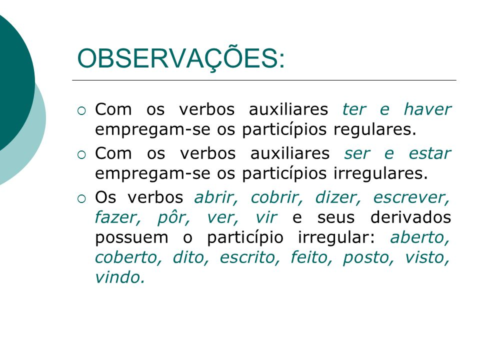 OBSERVAÇÕES: Com os verbos auxiliares ter e haver empregam-se os particípios regulares. Com os verbos auxiliares ser e estar empregam-se os particípio