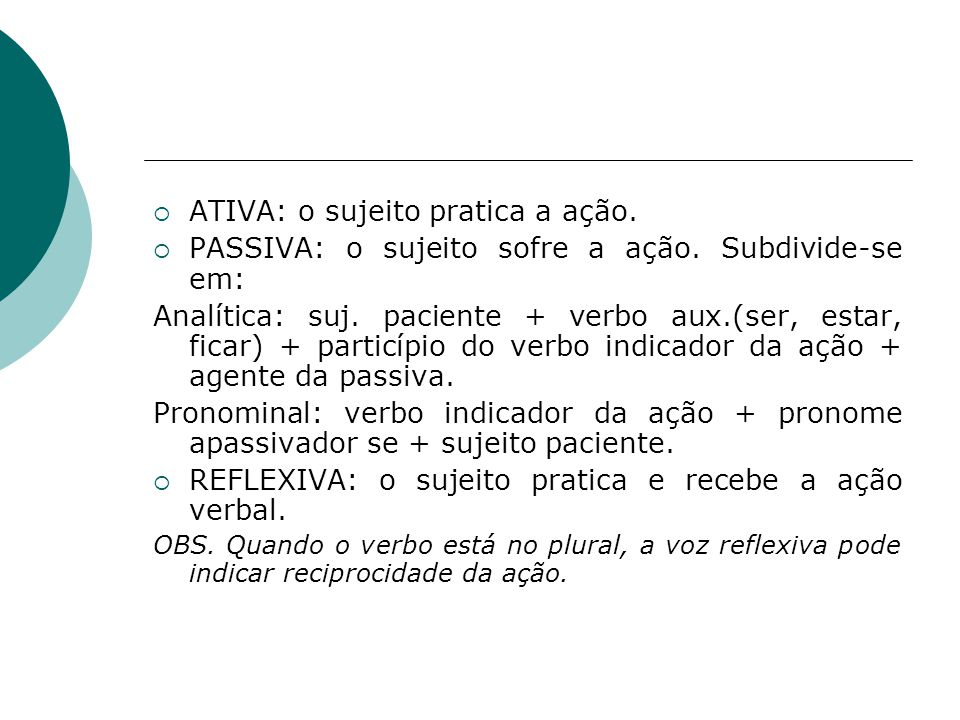 ATIVA: o sujeito pratica a ação. PASSIVA: o sujeito sofre a ação. Subdivide-se em: Analítica: suj. paciente + verbo aux.(ser, estar, ficar) + particíp