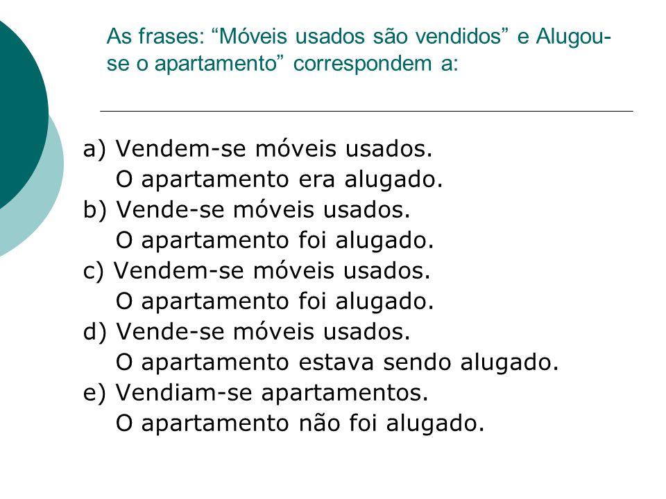 As frases: Móveis usados são vendidos e Alugou- se o apartamento correspondem a: a) Vendem-se móveis usados. O apartamento era alugado. b) Vende-se mó