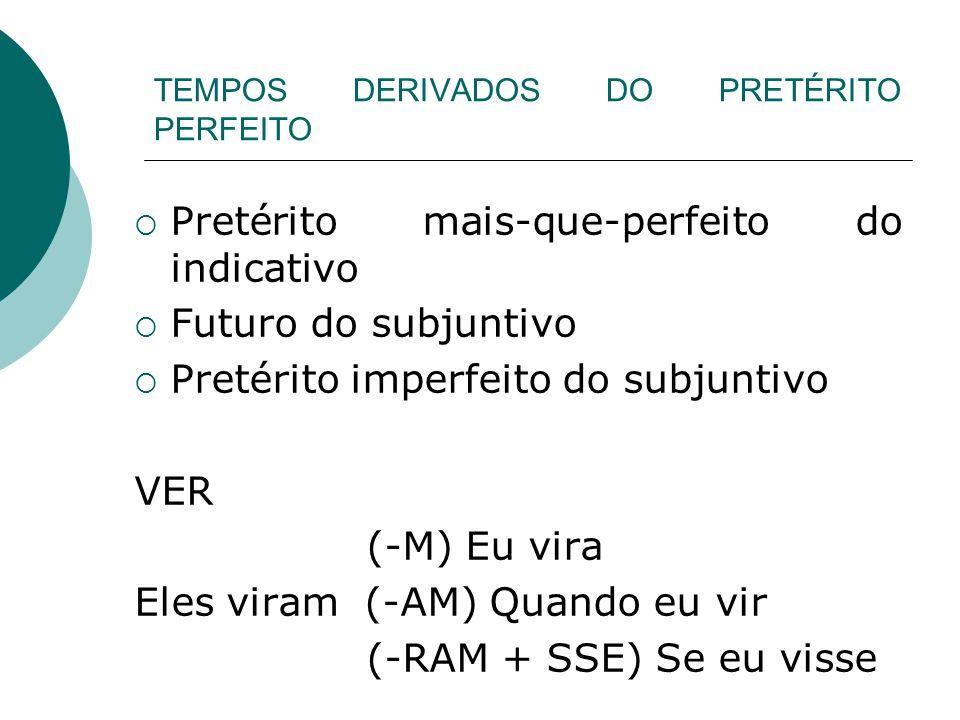 TEMPOS DERIVADOS DO PRETÉRITO PERFEITO Pretérito mais-que-perfeito do indicativo Futuro do subjuntivo Pretérito imperfeito do subjuntivo VER (-M) Eu v