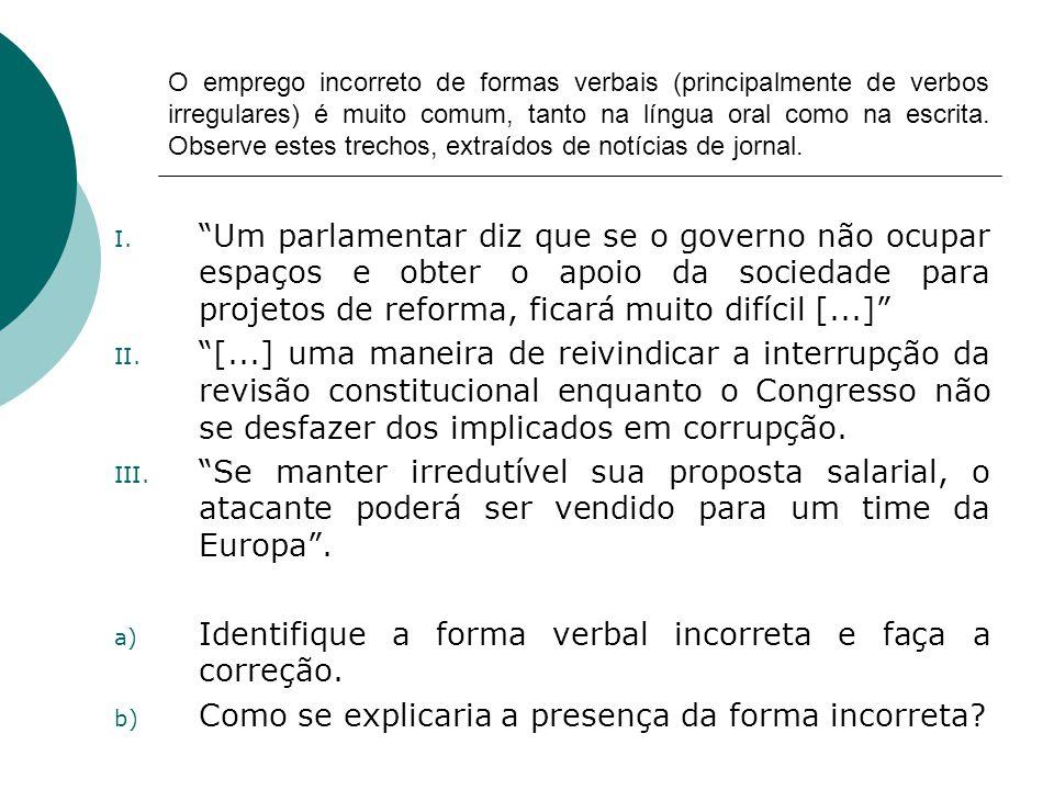 O emprego incorreto de formas verbais (principalmente de verbos irregulares) é muito comum, tanto na língua oral como na escrita. Observe estes trecho