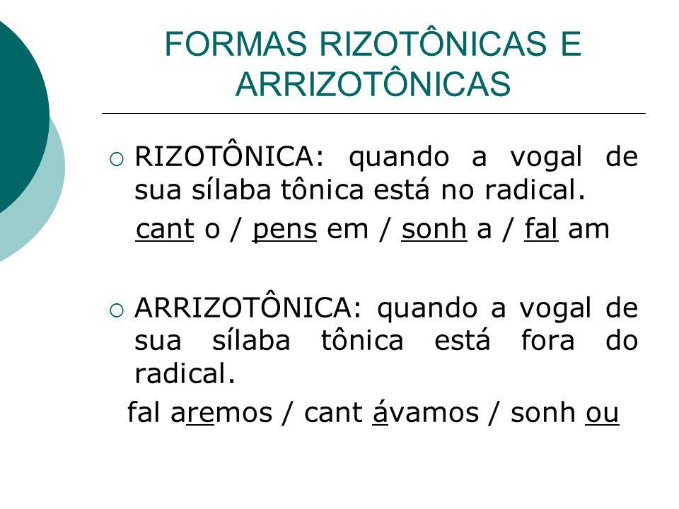 FORMAS RIZOTÔNICAS E ARRIZOTÔNICAS RIZOTÔNICA: quando a vogal de sua sílaba tônica está no radical. cant o / pens em / sonh a / fal am ARRIZOTÔNICA: q