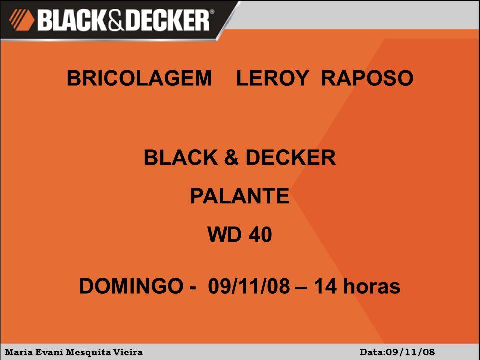 Maria Evani Mesquita Vieira Data:09/11/08 BLACK & DECKER PALANTE WD 40 BRICOLAGEM LEROY RAPOSO DOMINGO - 09/11/08 – 14 horas