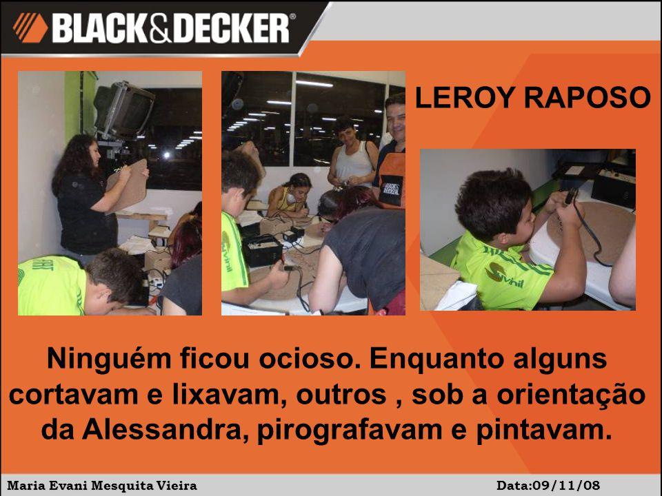 Maria Evani Mesquita Vieira Data:09/11/08 LEROY RAPOSO Ninguém ficou ocioso. Enquanto alguns cortavam e lixavam, outros, sob a orientação da Alessandr