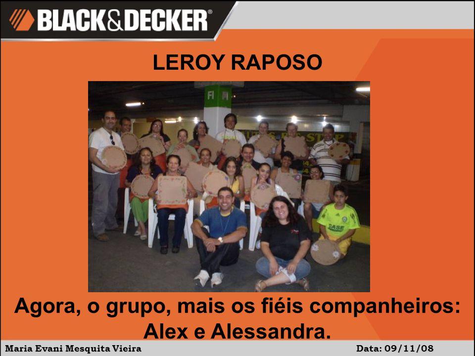 Maria Evani Mesquita Vieira Data: 09/11/08 Agora, o grupo, mais os fiéis companheiros: Alex e Alessandra. LEROY RAPOSO