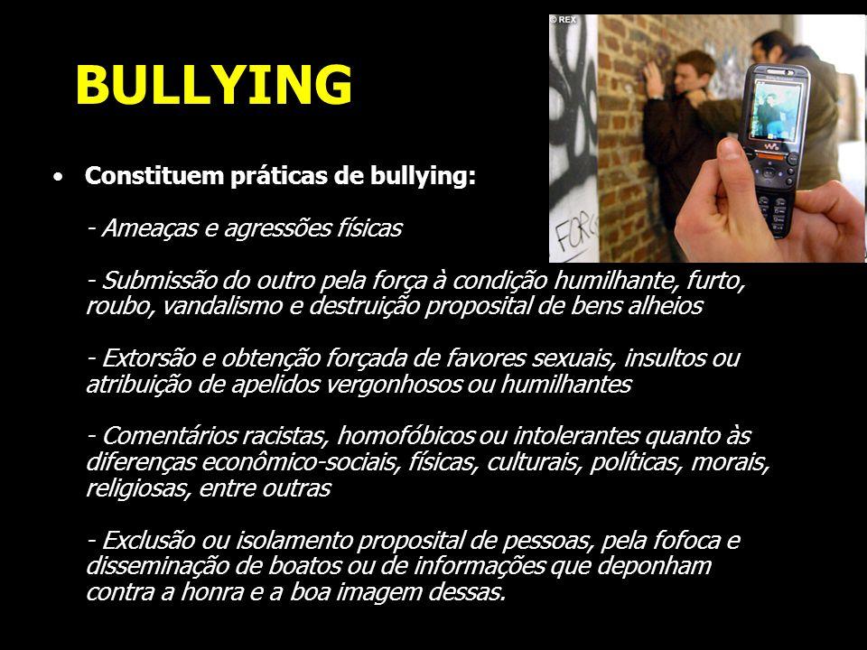 BULLYING Constituem práticas de bullying: - Ameaças e agressões físicas - Submissão do outro pela força à condição humilhante, furto, roubo, vandalism