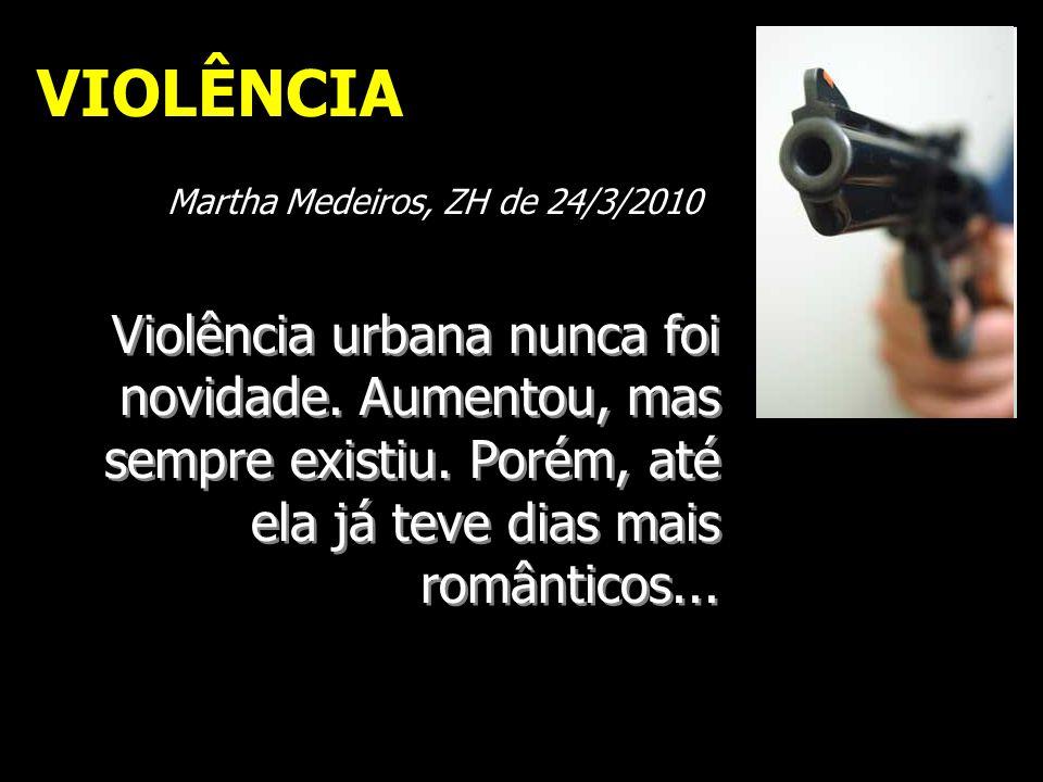 Violência urbana nunca foi novidade. Aumentou, mas sempre existiu. Porém, até ela já teve dias mais românticos... VIOLÊNCIA Martha Medeiros, ZH de 24/