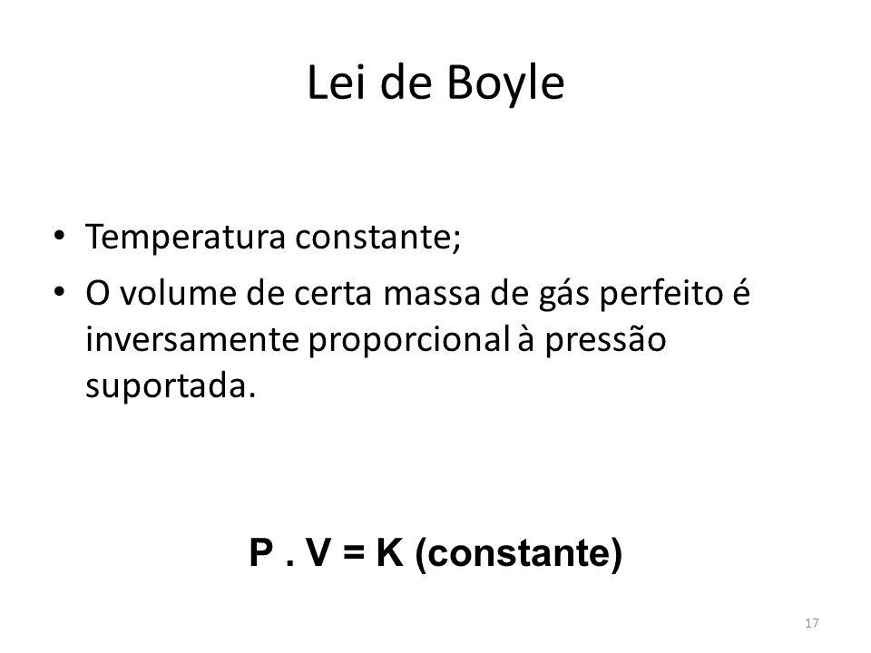 Lei de Boyle Temperatura constante; O volume de certa massa de gás perfeito é inversamente proporcional à pressão suportada. P. V = K (constante) 17