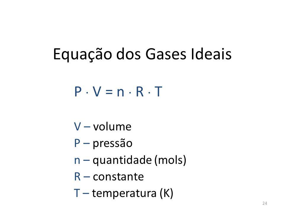 Equação dos Gases Ideais P V = n R T V – volume P – pressão n – quantidade (mols) R – constante T – temperatura (K) 24