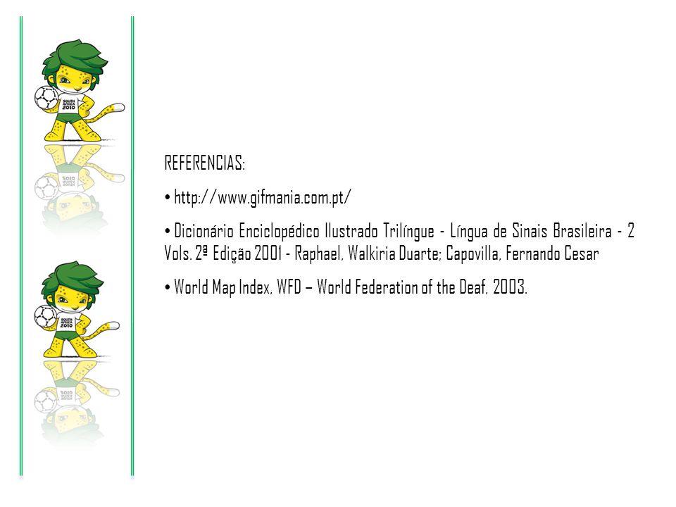 REFERENCIAS: http://www.gifmania.com.pt/ Dicionário Enciclopédico Ilustrado Trilíngue - Língua de Sinais Brasileira - 2 Vols. 2ª Edição 2001 - Raphael