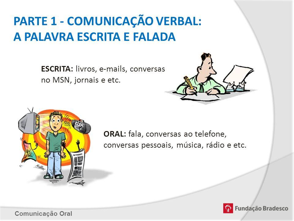 Comunicação Oral PARTE 1 - COMUNICAÇÃO VERBAL: A PALAVRA ESCRITA E FALADA ESCRITA: livros, e-mails, conversas no MSN, jornais e etc. ORAL: fala, conve