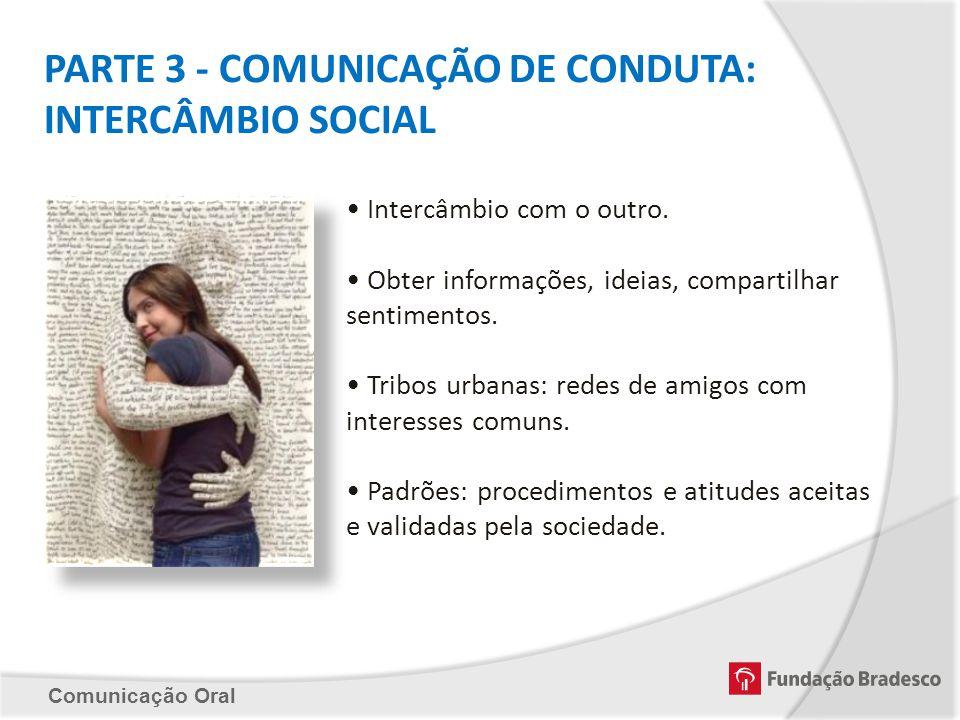 Comunicação Oral PARTE 3 - COMUNICAÇÃO DE CONDUTA: INTERCÂMBIO SOCIAL Intercâmbio com o outro. Obter informações, ideias, compartilhar sentimentos. Tr