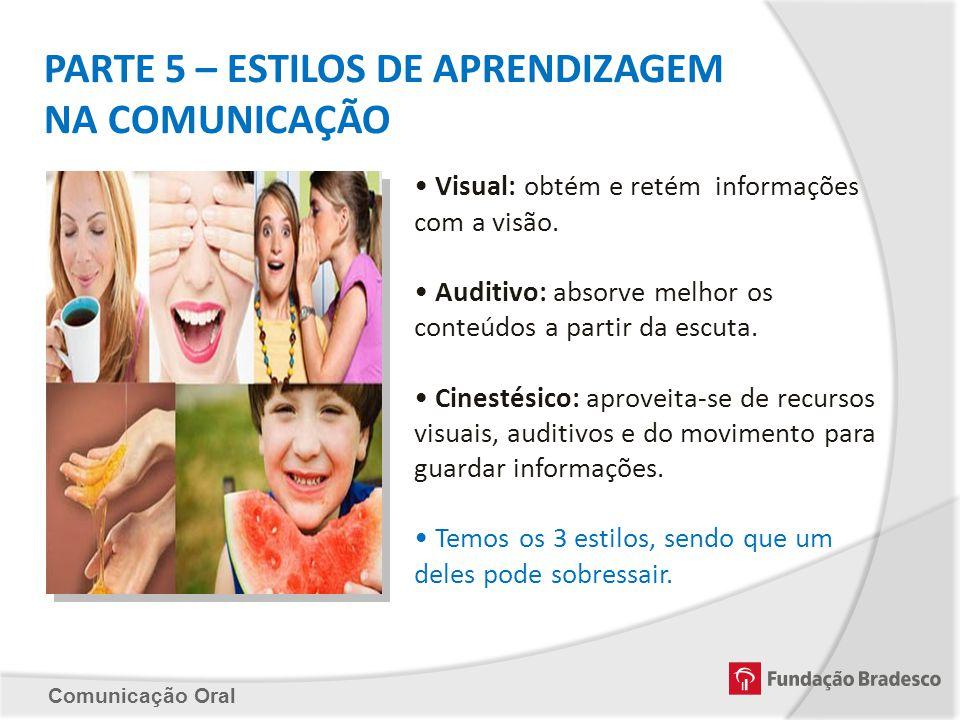 Comunicação Oral PARTE 5 – ESTILOS DE APRENDIZAGEM NA COMUNICAÇÃO Visual: obtém e retém informações com a visão. Auditivo: absorve melhor os conteúdos