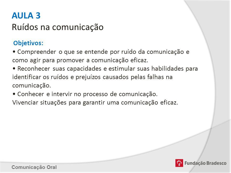 AULA 3 Ruídos na comunicação Objetivos: Compreender o que se entende por ruído da comunicação e como agir para promover a comunicação eficaz. Reconhec