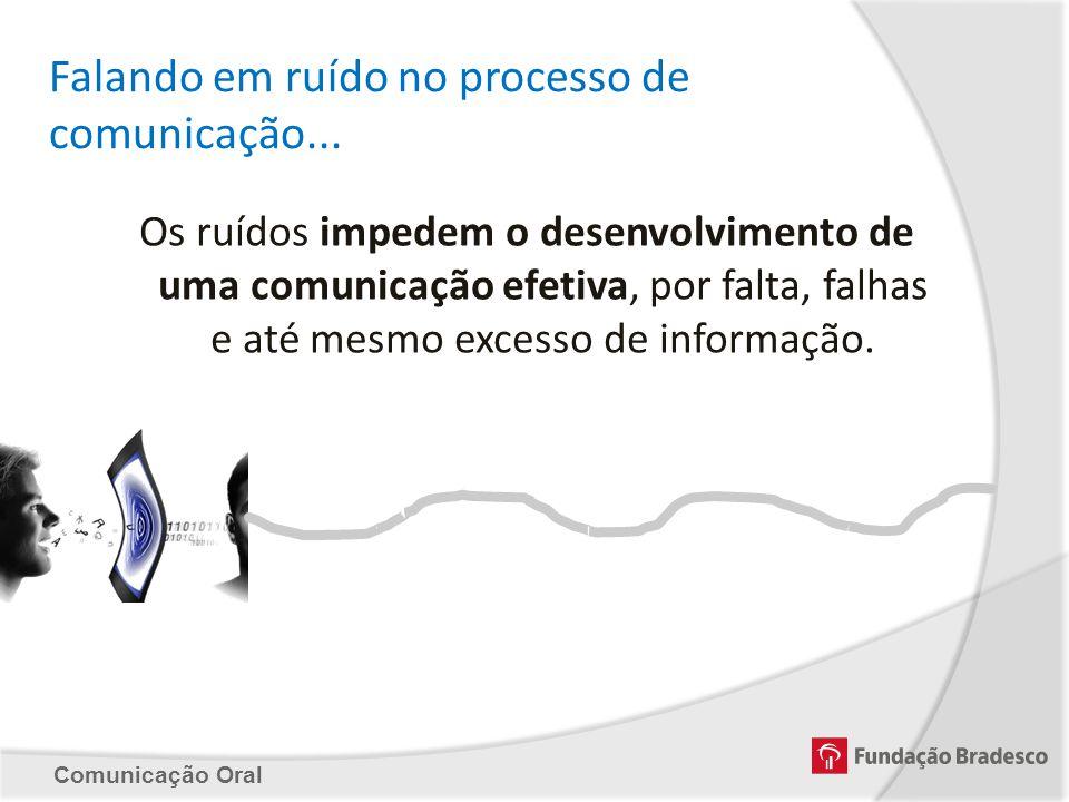 Comunicação Oral Falando em ruído no processo de comunicação... Os ruídos impedem o desenvolvimento de uma comunicação efetiva, por falta, falhas e at