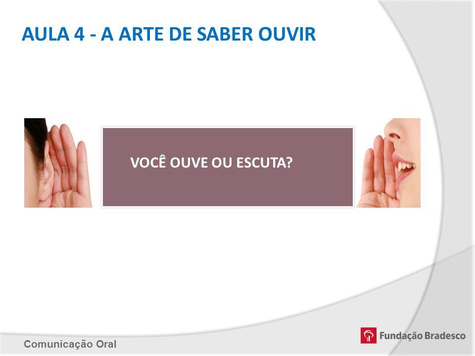 Comunicação Oral AULA 4 - A ARTE DE SABER OUVIR VOCÊ OUVE OU ESCUTA?